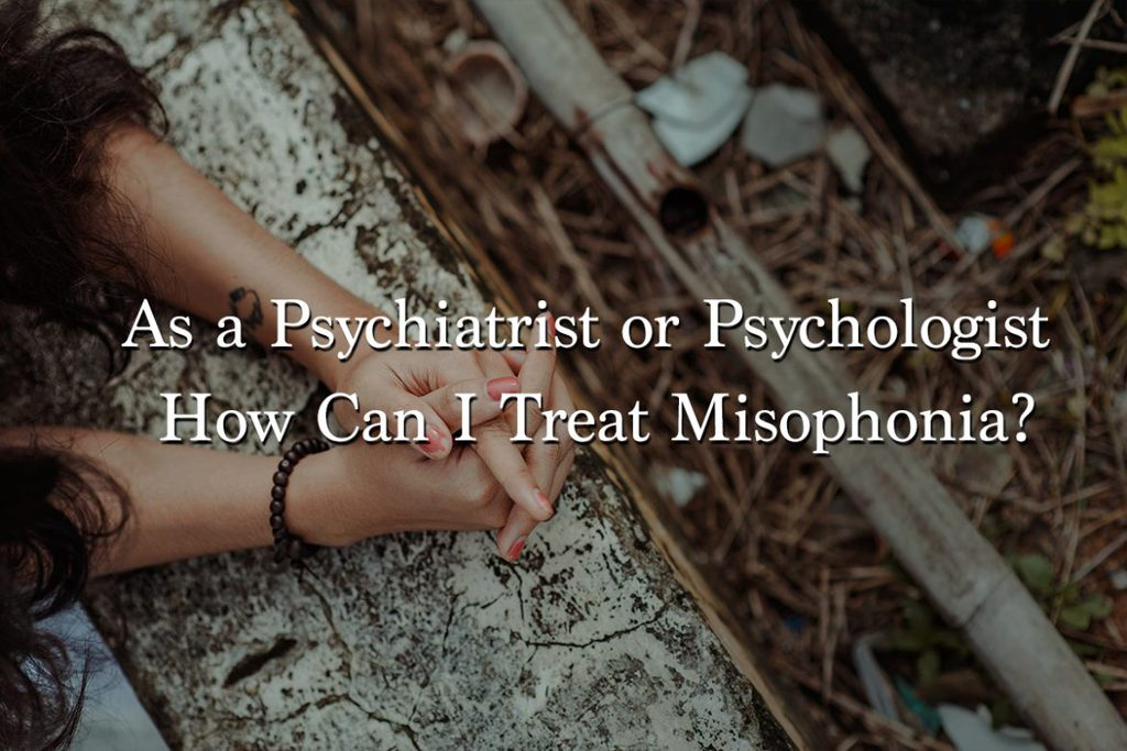 As a Psychiatrist or Psychologist How Can I Treat Misophonia?